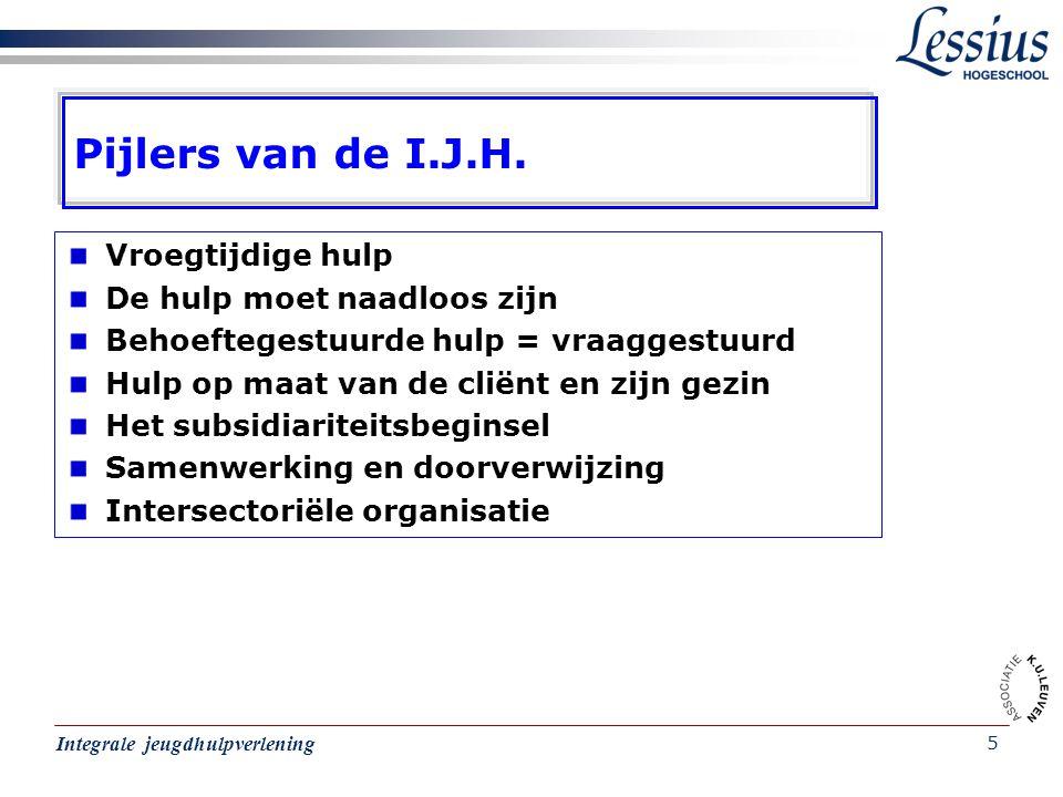 Integrale jeugdhulpverlening 5 Pijlers van de I.J.H. Vroegtijdige hulp De hulp moet naadloos zijn Behoeftegestuurde hulp = vraaggestuurd Hulp op maat