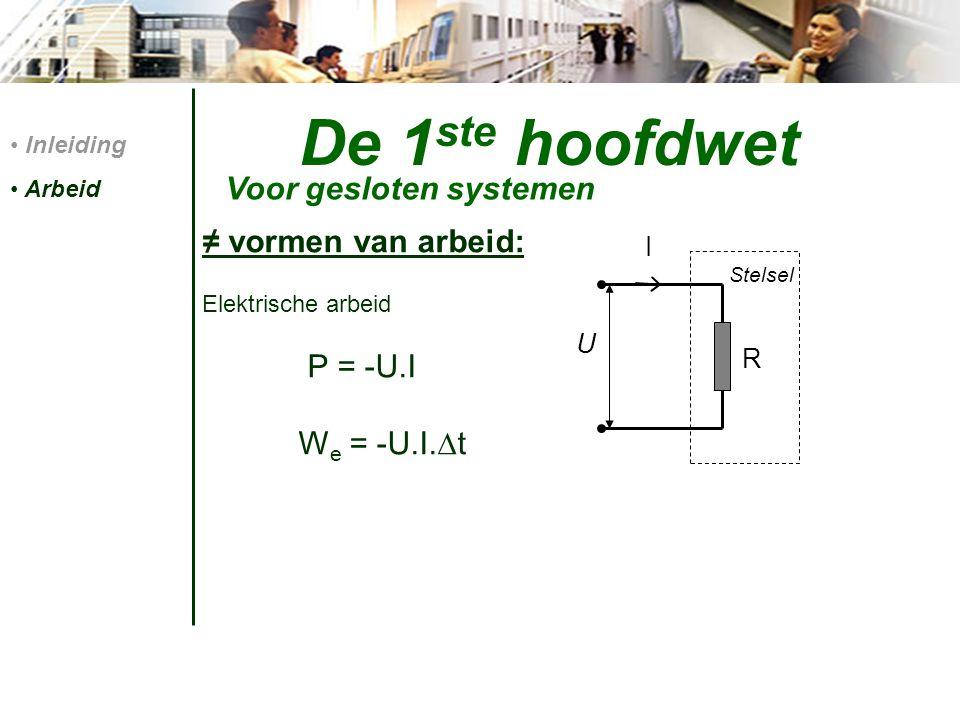 De 1 ste hoofdwet ≠ vormen van arbeid: Elektrische arbeid P = -U.I W e = -U.I.  t Inleiding Arbeid Voor gesloten systemen U I R Stelsel