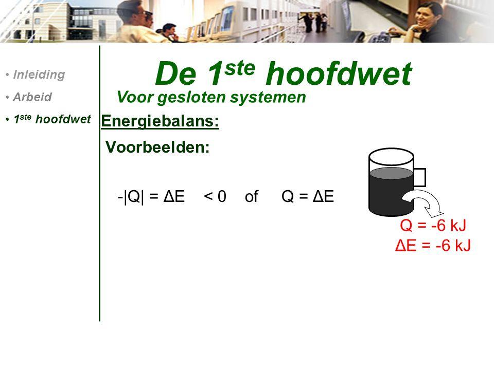 De 1 ste hoofdwet Energiebalans: Voorbeelden: -|Q| = ΔE < 0 of Q = ΔE Voor gesloten systemen Inleiding Arbeid 1 ste hoofdwet Q = -6 kJ ΔE = -6 kJ