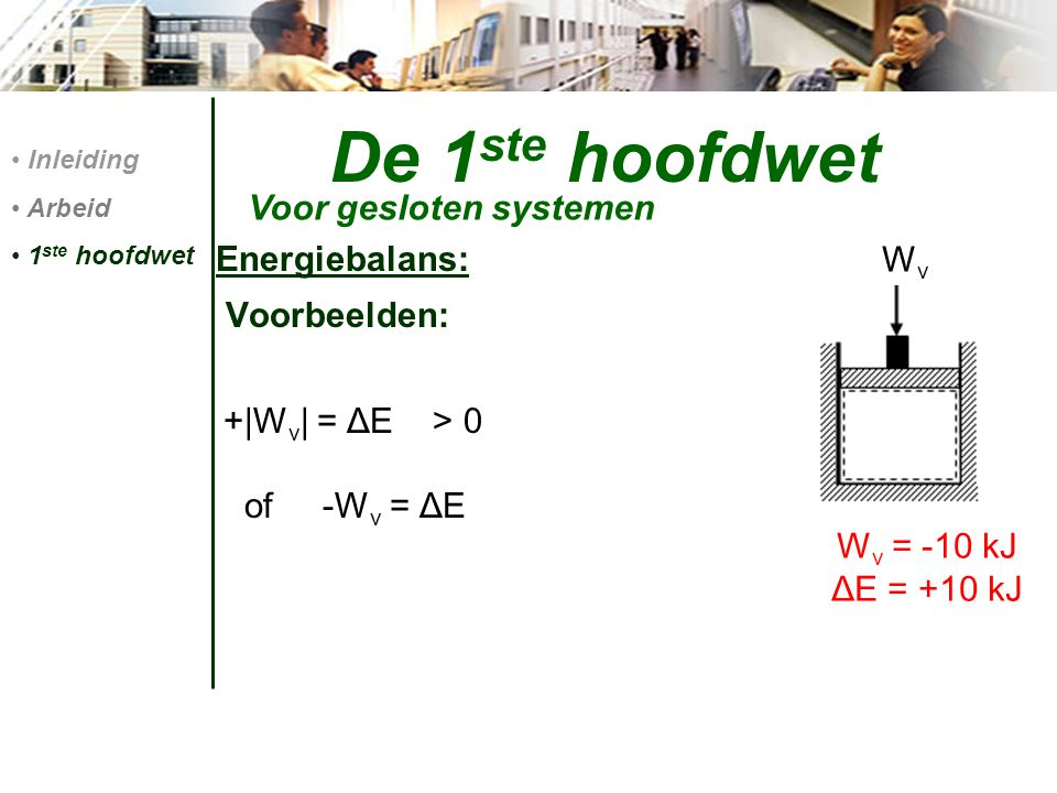 De 1 ste hoofdwet Energiebalans: Voorbeelden: +|W v | = ΔE > 0 of -W v = ΔE Voor gesloten systemen Inleiding Arbeid 1 ste hoofdwet W v = -10 kJ ΔE = +