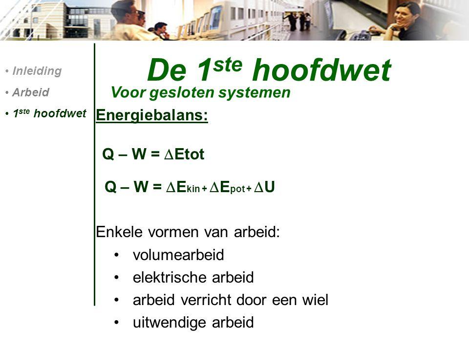 De 1 ste hoofdwet Energiebalans: Q – W =  Etot Q – W =  E kin +  E pot +  U Enkele vormen van arbeid: volumearbeid elektrische arbeid arbeid verri