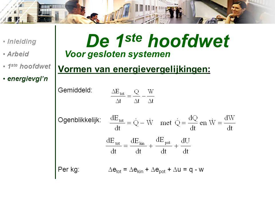Vormen van energievergelijkingen: Gemiddeld: Ogenblikkelijk: Per kg: ∆e tot = ∆e kin + ∆e pot + ∆u = q - w De 1 ste hoofdwet Voor gesloten systemen In