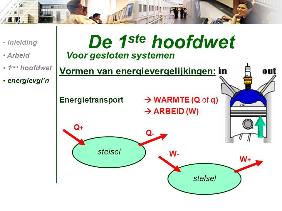 De 1 ste hoofdwet Voor gesloten systemen Inleiding Arbeid 1 ste hoofdwet energievgl'n Vormen van energievergelijkingen: Energietransport  WARMTE (Q o