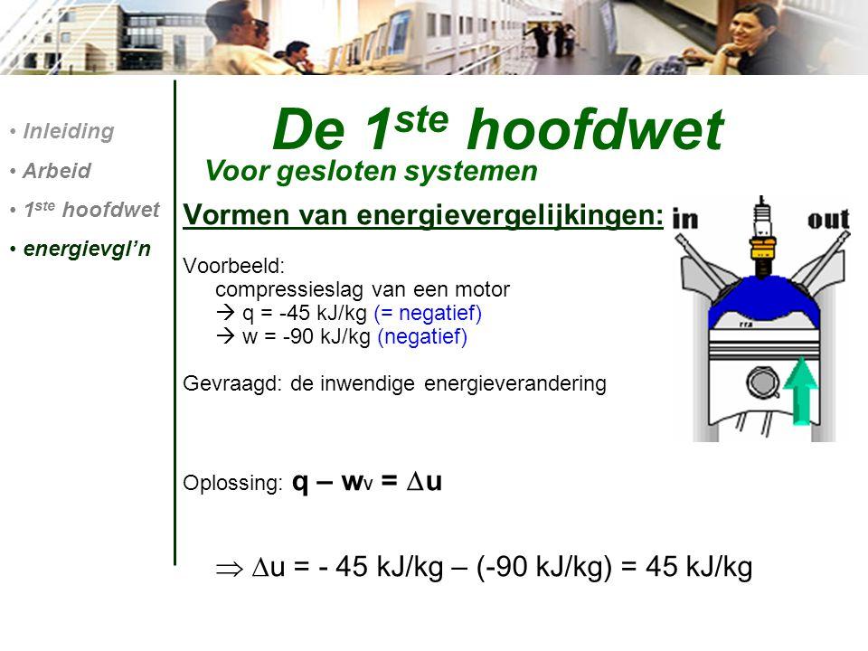 Vormen van energievergelijkingen: Voorbeeld: compressieslag van een motor  q = -45 kJ/kg (= negatief)  w = -90 kJ/kg (negatief) Gevraagd: de inwendi