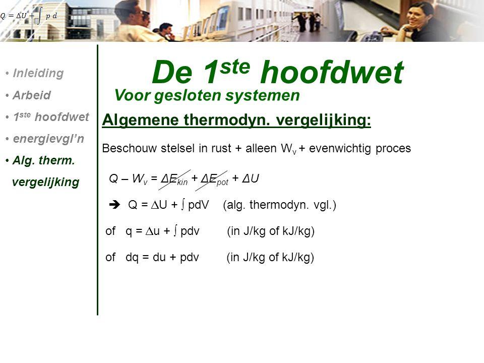 De 1 ste hoofdwet Voor gesloten systemen Inleiding Arbeid 1 ste hoofdwet energievgl'n Alg. therm. vergelijking Algemene thermodyn. vergelijking: Besch