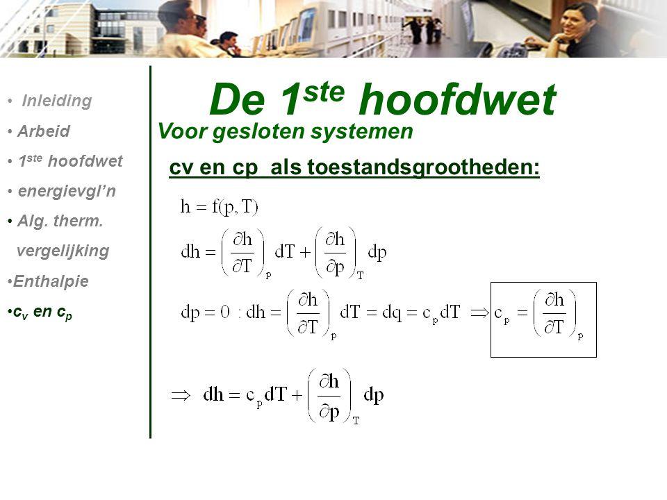 De 1 ste hoofdwet Voor gesloten systemen Inleiding Arbeid 1 ste hoofdwet energievgl'n Alg. therm. vergelijking Enthalpie c v en c p cv en cp als toest