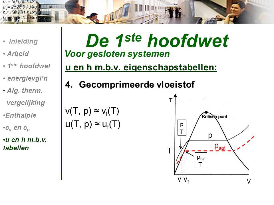 4.Gecomprimeerde vloeistof v(T, p) ≈ v f (T) u(T, p) ≈ u f (T) De 1 ste hoofdwet Voor gesloten systemen Inleiding Arbeid 1 ste hoofdwet energievgl'n A