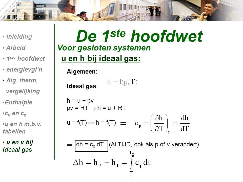 Algemeen: Ideaal gas: h = u + pv pv = RT  h = u + RT u = f(T)  h = f(T)  dh = c p dT (ALTIJD, ook als p of v verandert) De 1 ste hoofdwet Voor gesl