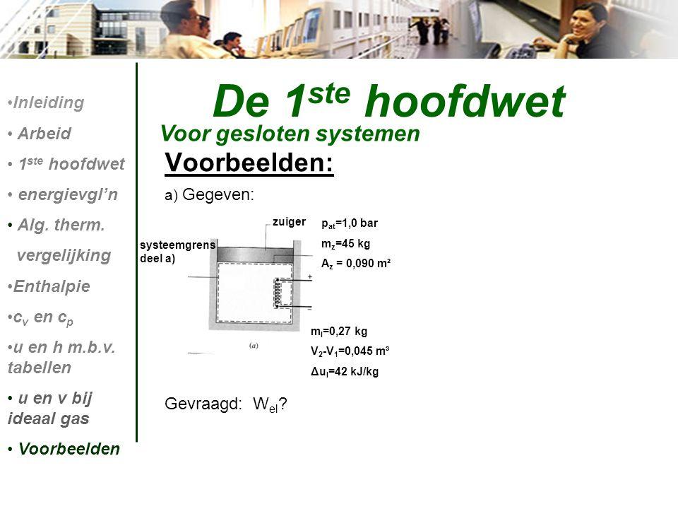 Voorbeelden: a) Gegeven: Gevraagd: W el ? De 1 ste hoofdwet Voor gesloten systemen Inleiding Arbeid 1 ste hoofdwet energievgl'n Alg. therm. vergelijki