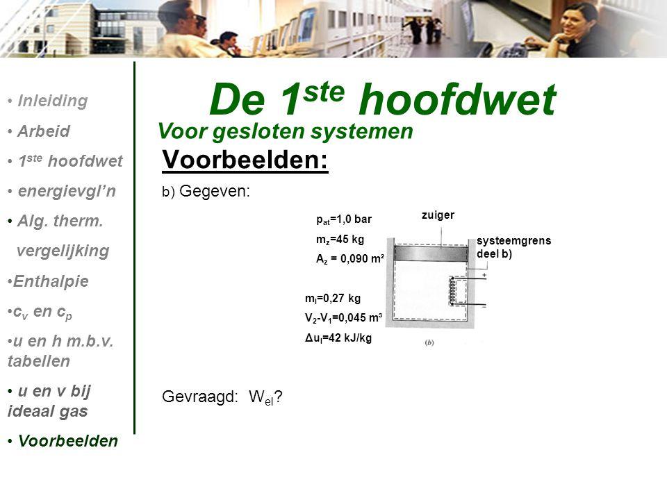 Voorbeelden: b) Gegeven: Gevraagd: W el ? De 1 ste hoofdwet Voor gesloten systemen Inleiding Arbeid 1 ste hoofdwet energievgl'n Alg. therm. vergelijki