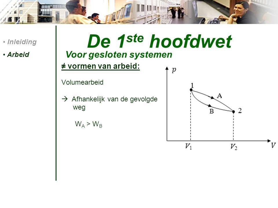 De 1 ste hoofdwet Energiebalans: Q – W =  Etot Q – W =  E kin +  E pot +  U Enkele vormen van arbeid: volumearbeid elektrische arbeid arbeid verricht door een wiel uitwendige arbeid Voor gesloten systemen Inleiding Arbeid 1 ste hoofdwet