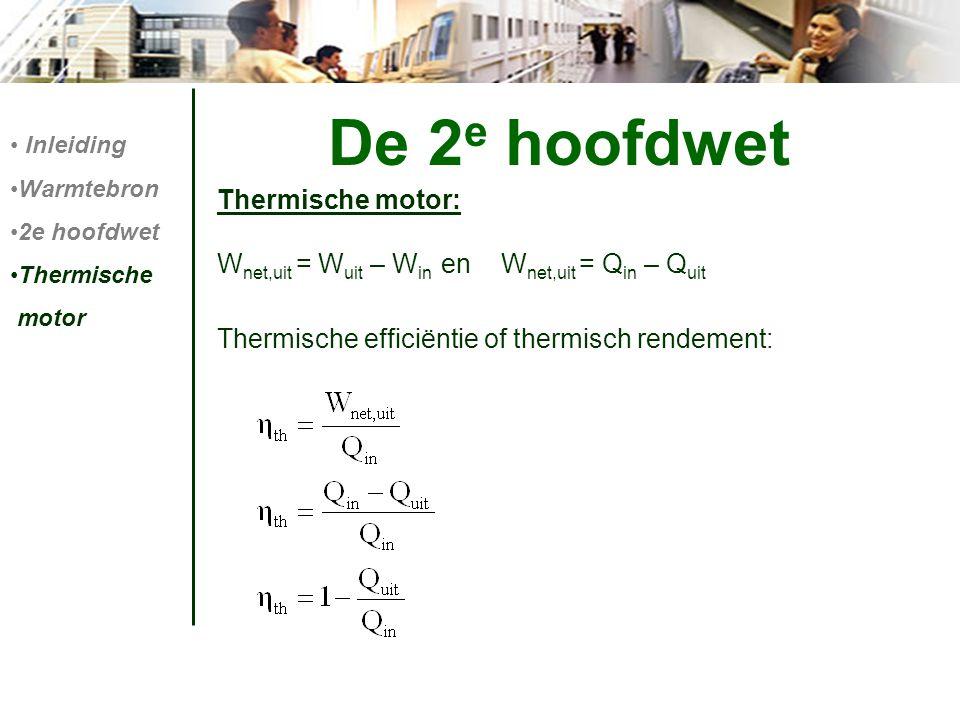 De 2 e hoofdwet Thermische motor: W net,uit = W uit – W in en W net,uit = Q in – Q uit Thermische efficiëntie of thermisch rendement: Inleiding Warmte