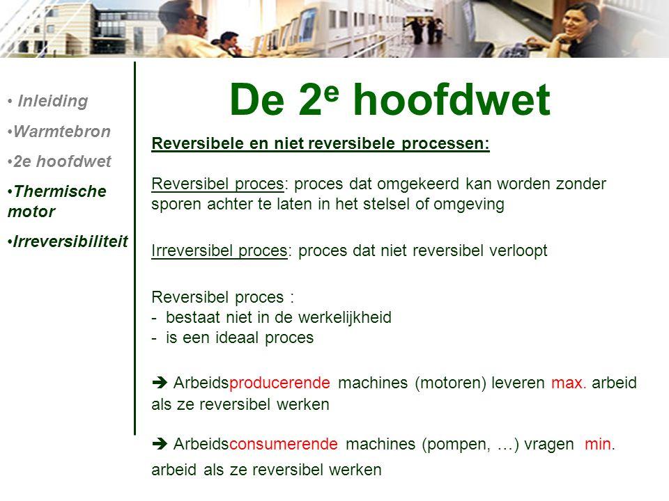 De 2 e hoofdwet Reversibele en niet reversibele processen: Reversibel proces: proces dat omgekeerd kan worden zonder sporen achter te laten in het ste