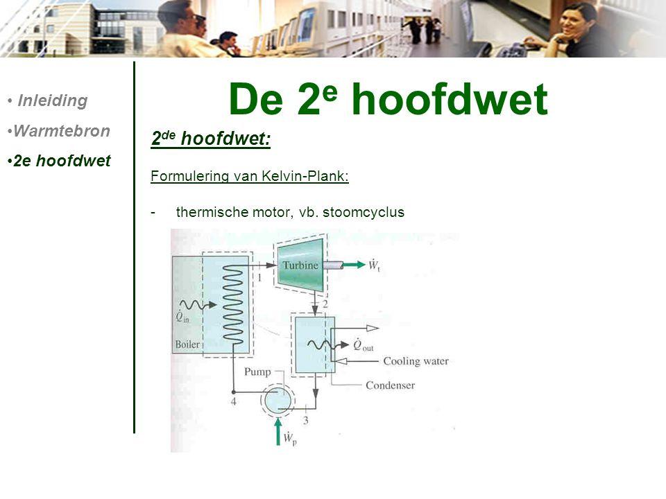 De 2 e hoofdwet 2 de hoofdwet: Formulering van Kelvin-Plank: -thermische motor, vb. stoomcyclus Inleiding Warmtebron 2e hoofdwet