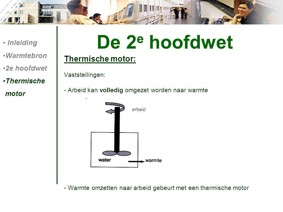 De 2 e hoofdwet Thermische motor: Vaststellingen: - Arbeid kan volledig omgezet worden naar warmte - Warmte omzetten naar arbeid gebeurt met een therm
