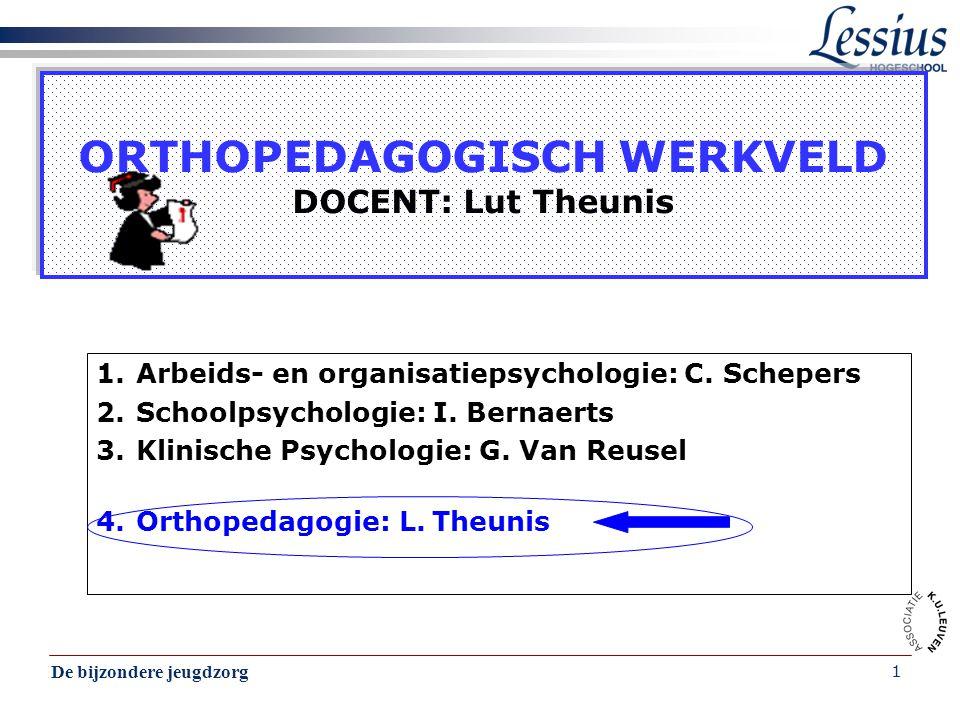De bijzondere jeugdzorg 1 ORTHOPEDAGOGISCH WERKVELD DOCENT: Lut Theunis 1.Arbeids- en organisatiepsychologie: C. Schepers 2.Schoolpsychologie: I. Bern