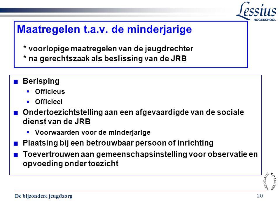 De bijzondere jeugdzorg 20 Maatregelen t.a.v. de minderjarige * voorlopige maatregelen van de jeugdrechter * na gerechtszaak als beslissing van de JRB