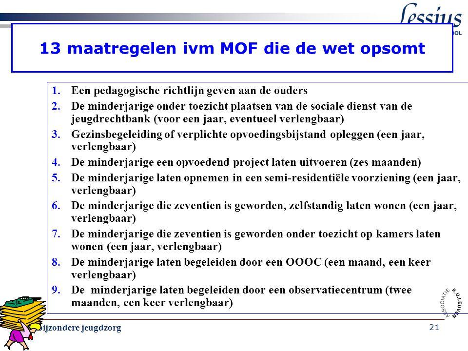De bijzondere jeugdzorg 21 13 maatregelen ivm MOF die de wet opsomt 1.Een pedagogische richtlijn geven aan de ouders 2.De minderjarige onder toezicht