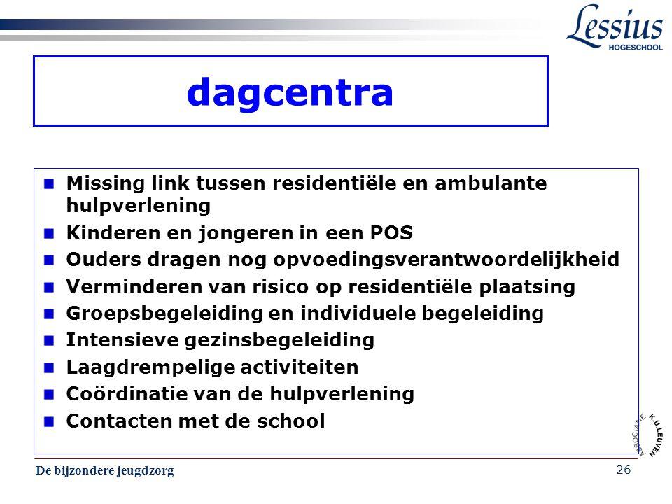 De bijzondere jeugdzorg 26 dagcentra Missing link tussen residentiële en ambulante hulpverlening Kinderen en jongeren in een POS Ouders dragen nog opv