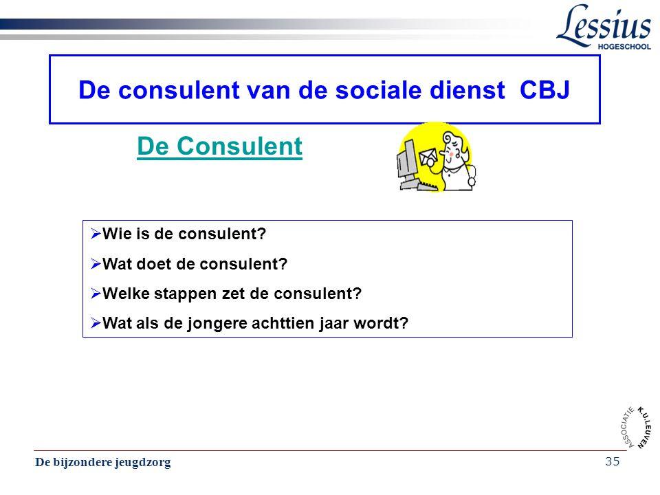 De bijzondere jeugdzorg 35 De consulent van de sociale dienst CBJ De Consulent  Wie is de consulent?  Wat doet de consulent?  Welke stappen zet de
