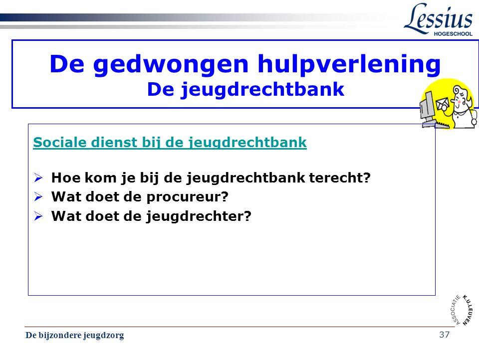 De bijzondere jeugdzorg 37 De gedwongen hulpverlening De jeugdrechtbank Sociale dienst bij de jeugdrechtbank  Hoe kom je bij de jeugdrechtbank terech