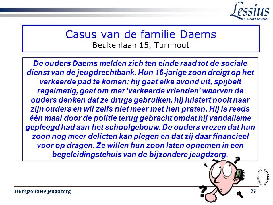 De bijzondere jeugdzorg 39 Casus van de familie Daems Beukenlaan 15, Turnhout De ouders Daems melden zich ten einde raad tot de sociale dienst van de