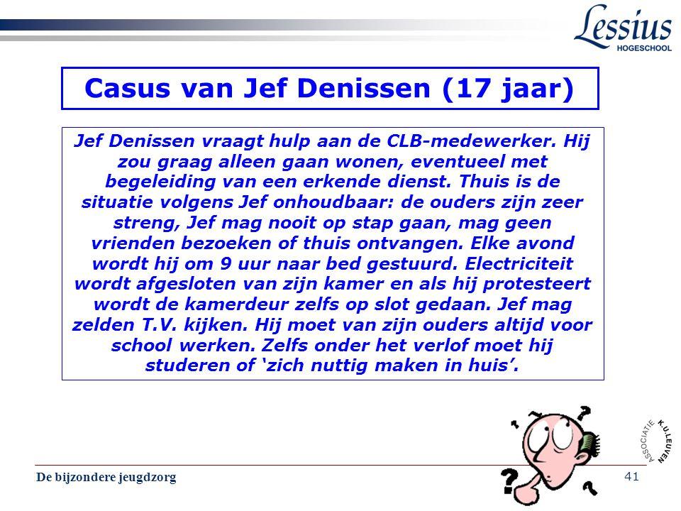 De bijzondere jeugdzorg 41 Casus van Jef Denissen (17 jaar) Jef Denissen vraagt hulp aan de CLB-medewerker. Hij zou graag alleen gaan wonen, eventueel