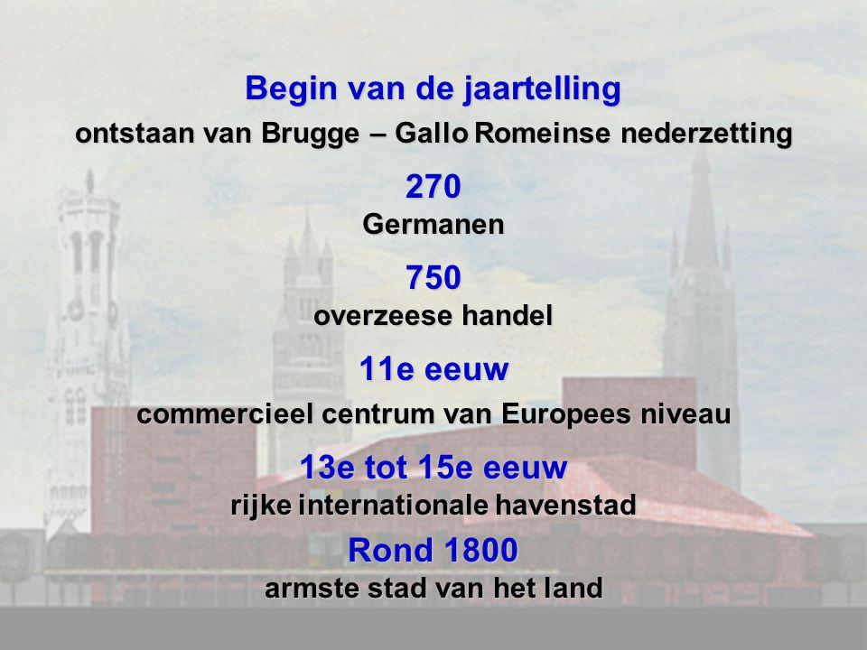 Begin van de jaartelling ontstaan van Brugge – Gallo Romeinse nederzetting 270Germanen750 overzeese handel 11e eeuw commercieel centrum van Europees niveau 13e tot 15e eeuw rijke internationale havenstad Rond 1800 armste stad van het land