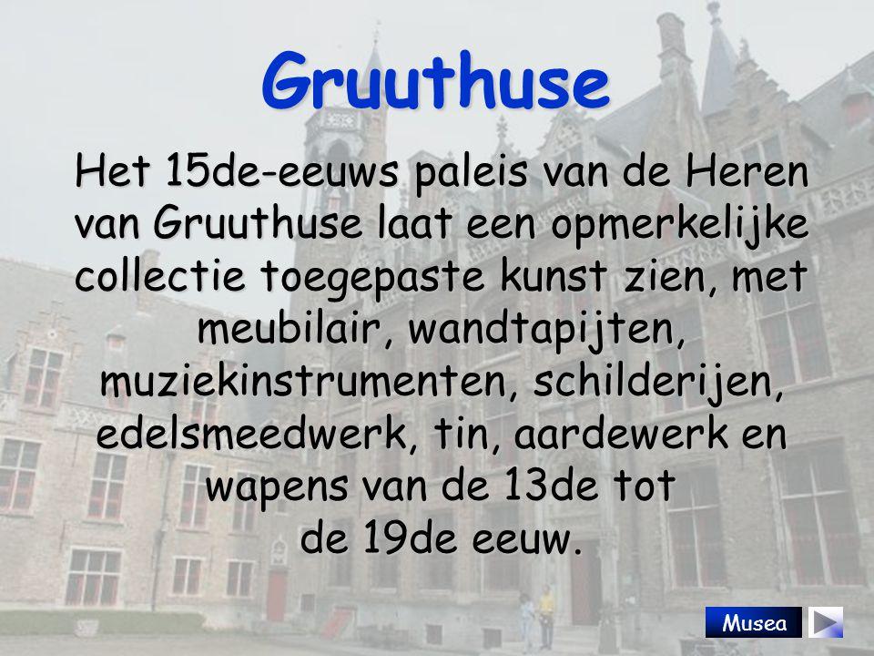 Gruuthuse Het 15de-eeuws paleis van de Heren van Gruuthuse laat een opmerkelijke collectie toegepaste kunst zien, met meubilair, wandtapijten, muziekinstrumenten, schilderijen, edelsmeedwerk, tin, aardewerk en wapens van de 13de tot de 19de eeuw.