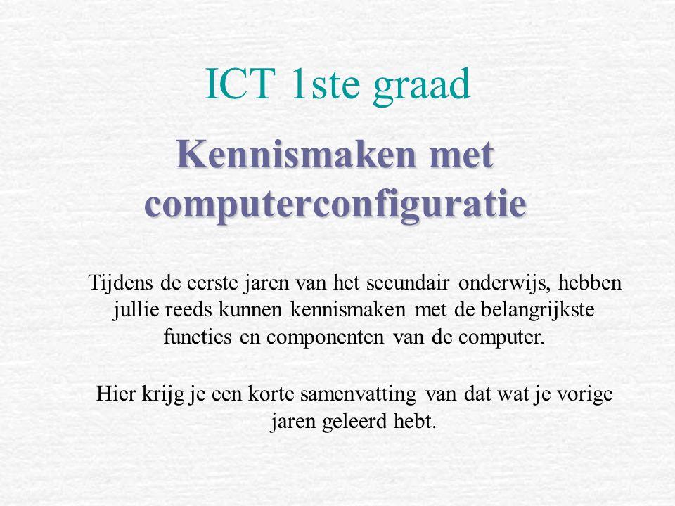 ICT 1ste graad Kennismaken met computerconfiguratie Tijdens de eerste jaren van het secundair onderwijs, hebben jullie reeds kunnen kennismaken met de