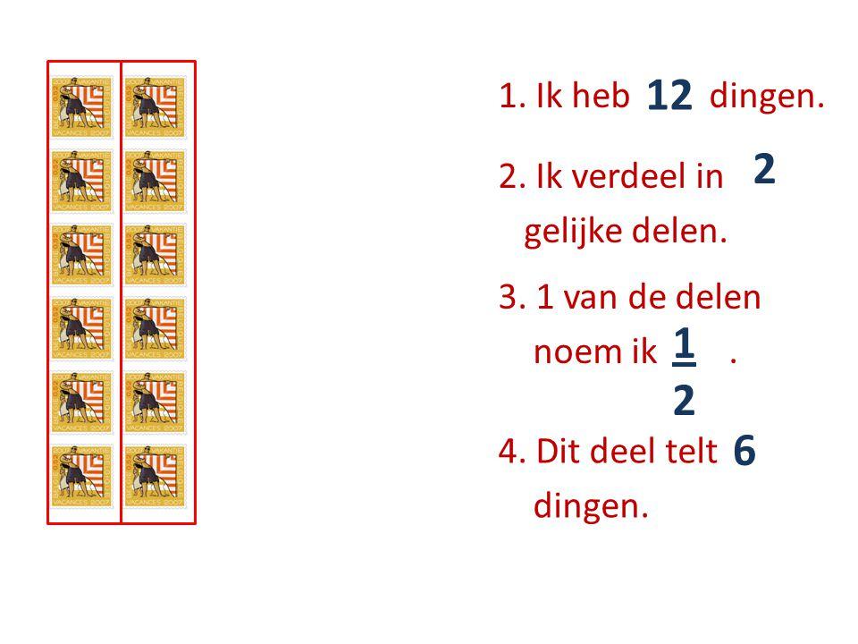1. Ik heb …… dingen. 12 2. Ik verdeel in ….. gelijke delen. 2 3. 1 van de delen noem ik …... 1212 4. Dit deel telt ….. dingen. 6