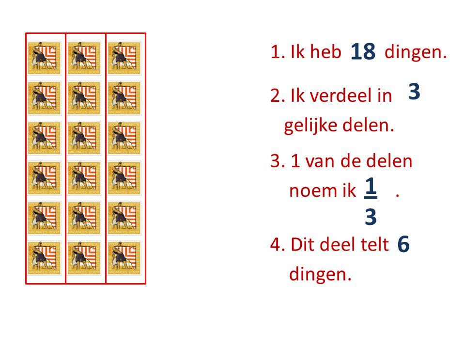 1. Ik heb …… dingen. 18 2. Ik verdeel in ….. gelijke delen. 3 3. 1 van de delen noem ik …... 1313 4. Dit deel telt ….. dingen. 6