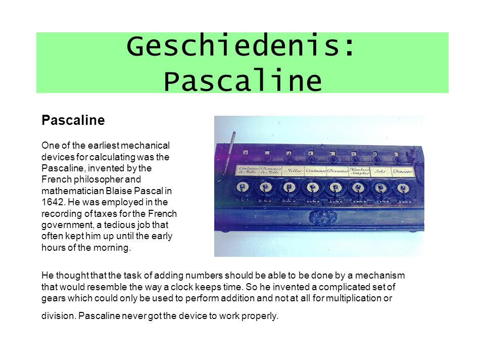 Geschiedenis: Pascaline Pascaline One of the earliest mechanical devices for calculating was the Pascaline, invented by the French philosopher and mathematician Blaise Pascal in 1642.