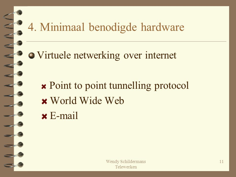 Wendy Schildermans Telewerken 11 4. Minimaal benodigde hardware Virtuele netwerking over internet Point to point tunnelling protocol World Wide Web E-