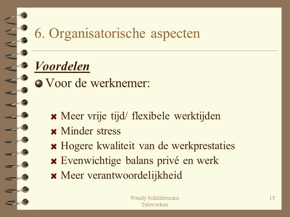 Wendy Schildermans Telewerken 15 6. Organisatorische aspecten Voordelen Voor de werknemer: Meer vrije tijd/ flexibele werktijden Minder stress Hogere