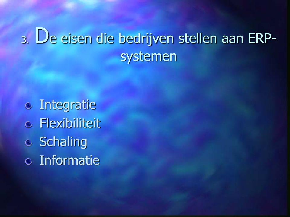 3. D e eisen die bedrijven stellen aan ERP- systemen Integratie Integratie Flexibiliteit Flexibiliteit Schaling Schaling Informatie Informatie