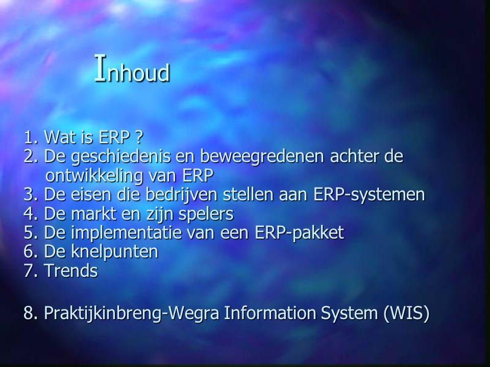I nhoud 1. Wat is ERP ? 2. De geschiedenis en beweegredenen achter de ontwikkeling van ERP 3. De eisen die bedrijven stellen aan ERP-systemen 4. De ma