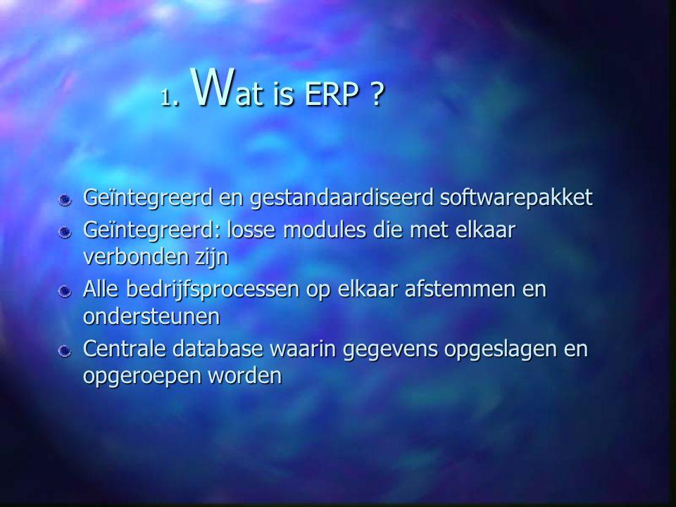 1. W at is ERP ? Geïntegreerd en gestandaardiseerd softwarepakket Geïntegreerd: losse modules die met elkaar verbonden zijn Alle bedrijfsprocessen op