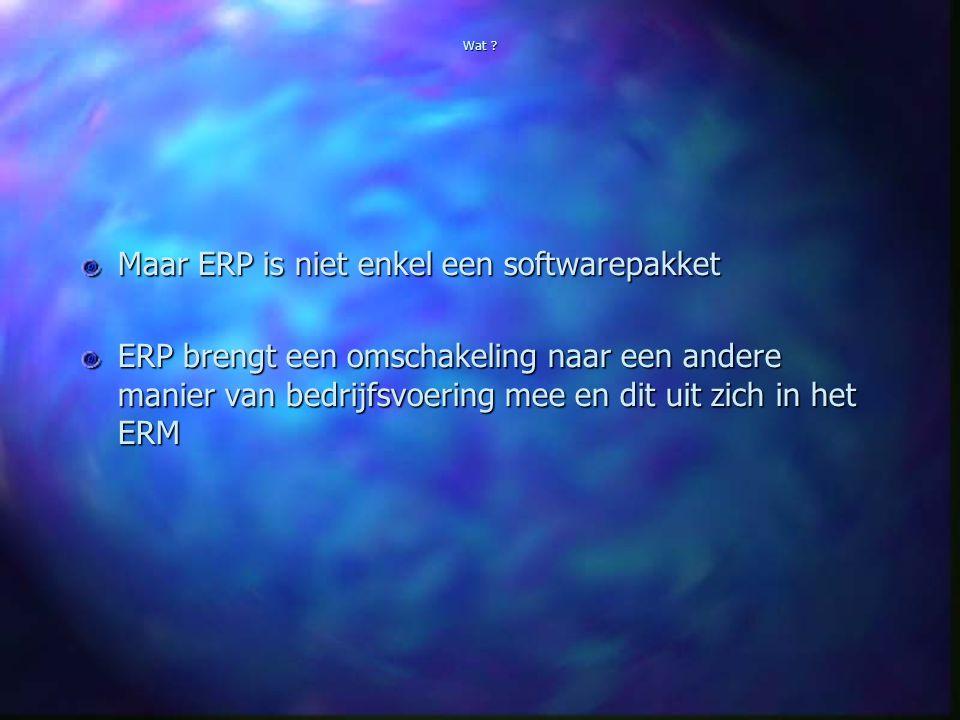Wat ? Maar ERP is niet enkel een softwarepakket ERP brengt een omschakeling naar een andere manier van bedrijfsvoering mee en dit uit zich in het ERM