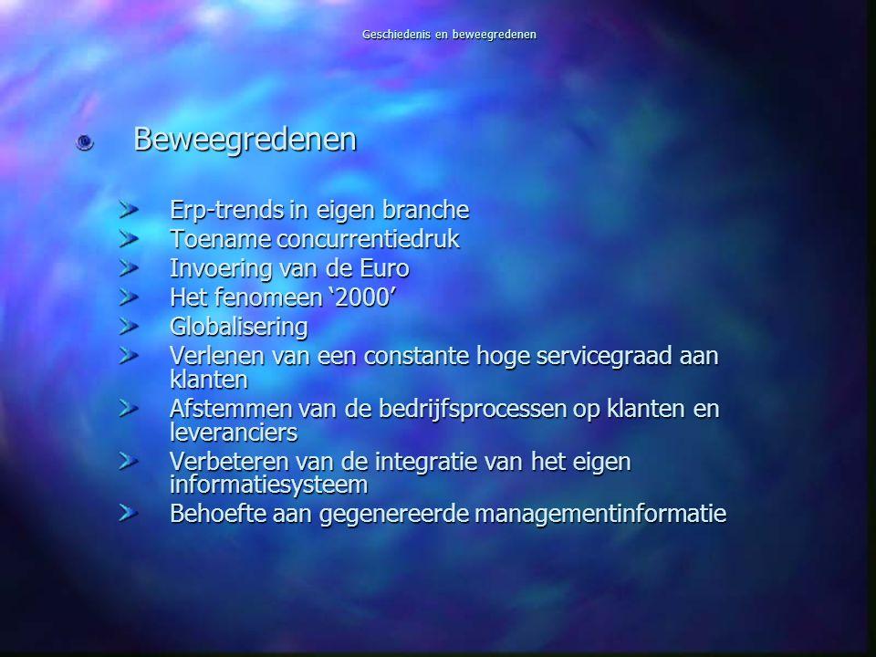 Geschiedenis en beweegredenen Beweegredenen Erp-trends in eigen branche Toename concurrentiedruk Invoering van de Euro Het fenomeen '2000' Globalisering Verlenen van een constante hoge servicegraad aan klanten Afstemmen van de bedrijfsprocessen op klanten en leveranciers Verbeteren van de integratie van het eigen informatiesysteem Behoefte aan gegenereerde managementinformatie