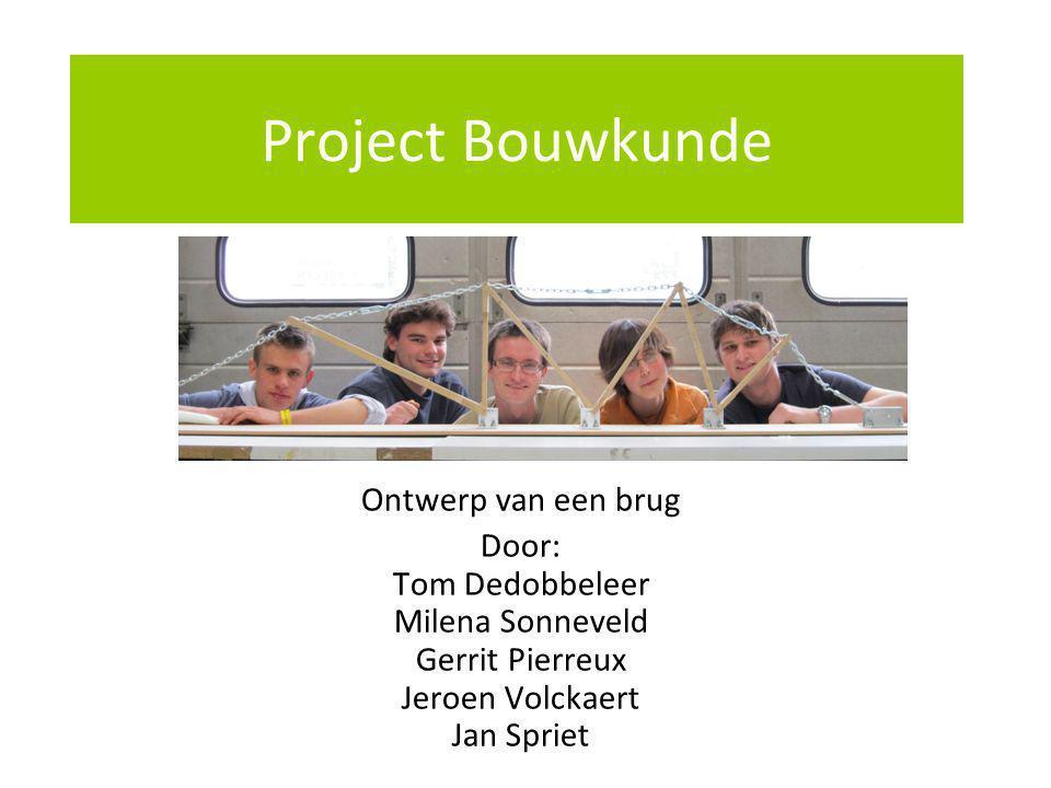 Project Bouwkunde Ontwerp van een brug Door: Tom Dedobbeleer Milena Sonneveld Gerrit Pierreux Jeroen Volckaert Jan Spriet