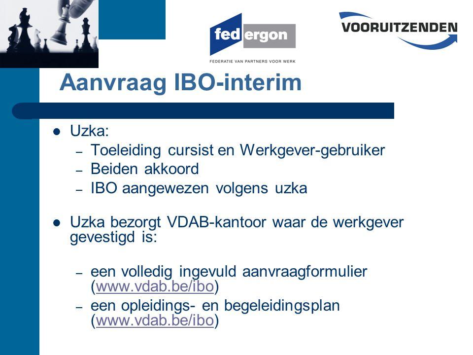 Aanvraag IBO-interim Uzka: – Toeleiding cursist en Werkgever-gebruiker – Beiden akkoord – IBO aangewezen volgens uzka Uzka bezorgt VDAB-kantoor waar de werkgever gevestigd is: – een volledig ingevuld aanvraagformulier (www.vdab.be/ibo)www.vdab.be/ibo – een opleidings- en begeleidingsplan (www.vdab.be/ibo)www.vdab.be/ibo