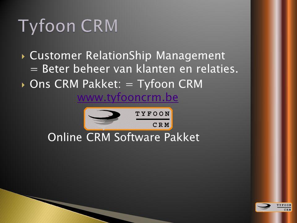  Customer RelationShip Management = Beter beheer van klanten en relaties.  Ons CRM Pakket: = Tyfoon CRM www.tyfooncrm.be Online CRM Software Pakket