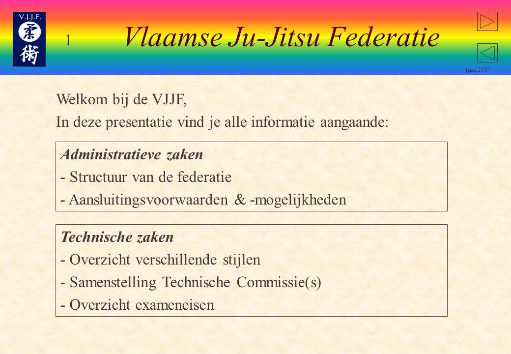 1 juni 2007 Welkom bij de VJJF, In deze presentatie vind je alle informatie aangaande: Vlaamse Ju-Jitsu Federatie Administratieve zaken - Structuur van de federatie Structuur van de federatie - Aansluitingsvoorwaarden & -mogelijkheden Technische zaken - Overzicht verschillende stijlen Overzicht verschillende stijlen - Samenstelling Technische Commissie(s) Samenstelling Technische Commissie(s) - Overzicht exameneisen