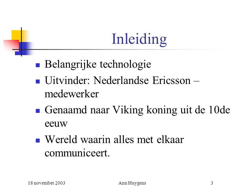 18 november 2003Ann Huygens3 Inleiding Belangrijke technologie Uitvinder: Nederlandse Ericsson – medewerker Genaamd naar Viking koning uit de 10de eeu