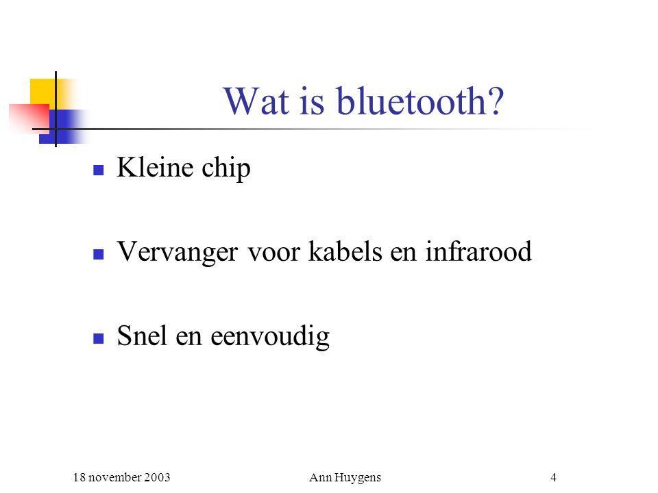 18 november 2003Ann Huygens4 Wat is bluetooth? Kleine chip Vervanger voor kabels en infrarood Snel en eenvoudig
