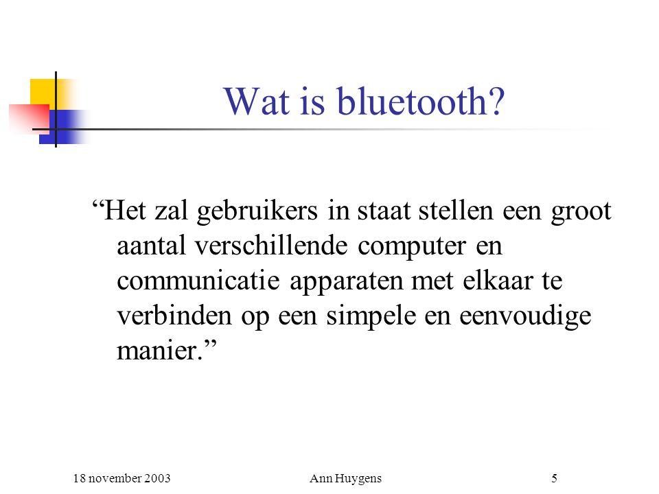 """18 november 2003Ann Huygens5 Wat is bluetooth? """"Het zal gebruikers in staat stellen een groot aantal verschillende computer en communicatie apparaten"""