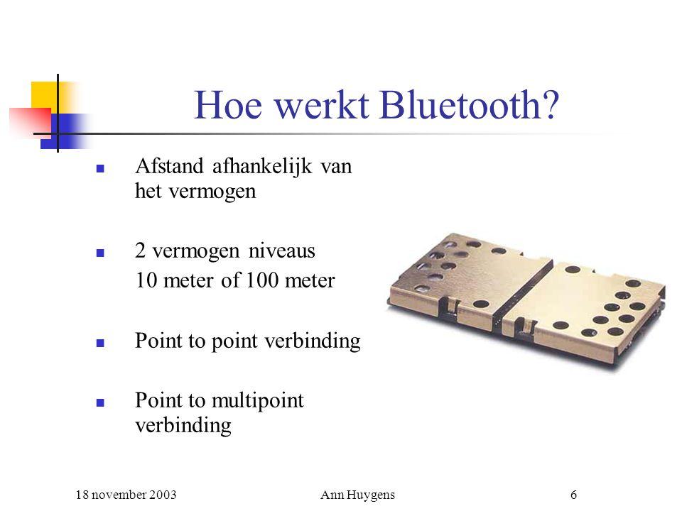 18 november 2003Ann Huygens6 Hoe werkt Bluetooth? Afstand afhankelijk van het vermogen 2 vermogen niveaus 10 meter of 100 meter Point to point verbind