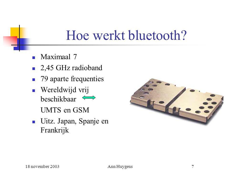 18 november 2003Ann Huygens7 Hoe werkt bluetooth? Maximaal 7 2,45 GHz radioband 79 aparte frequenties Wereldwijd vrij beschikbaar UMTS en GSM Uitz. Ja