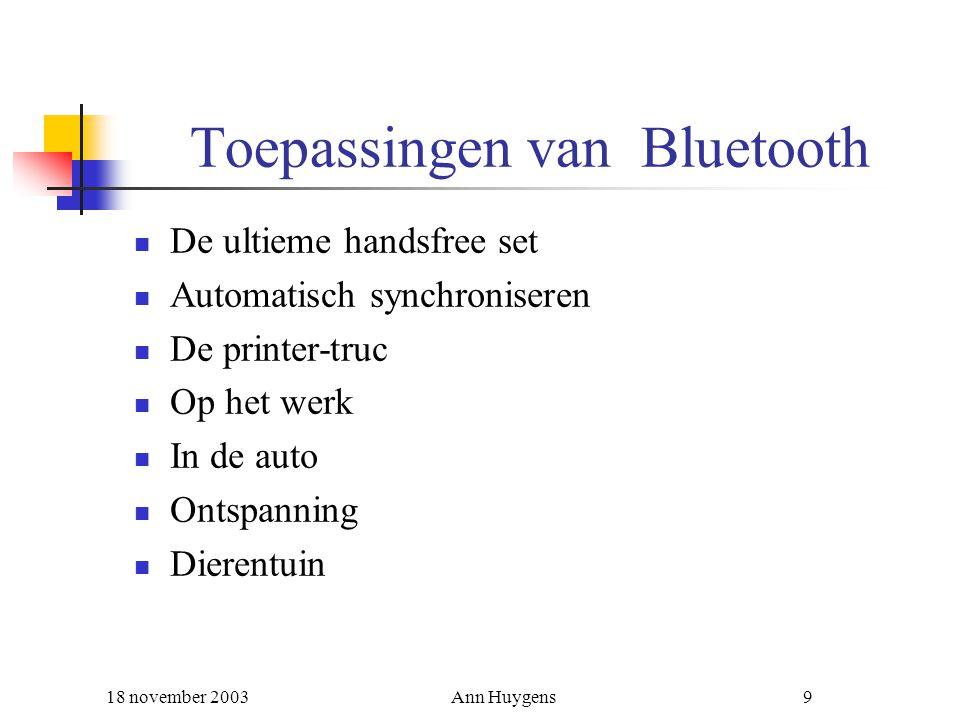 18 november 2003Ann Huygens9 Toepassingen van Bluetooth De ultieme handsfree set Automatisch synchroniseren De printer-truc Op het werk In de auto Ont